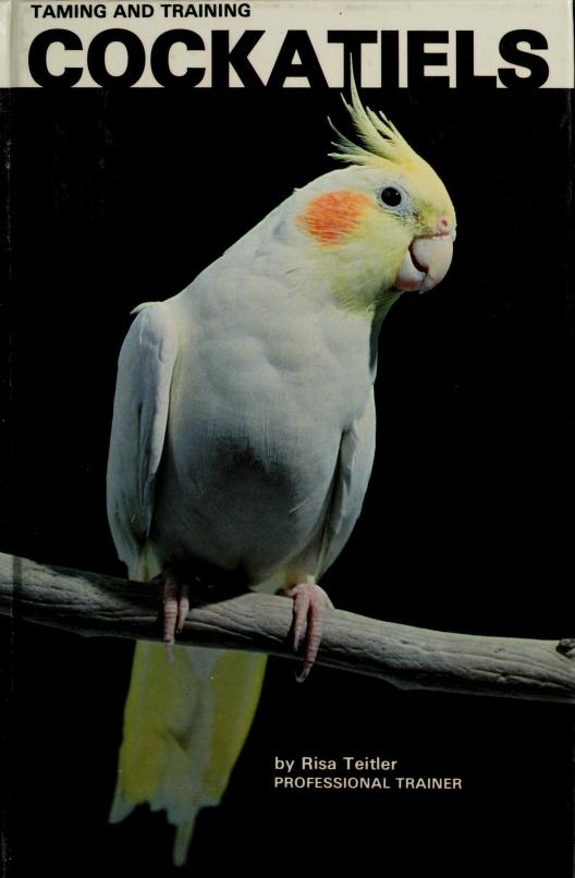 Taming and Training Cockatiels by Risa Teitler